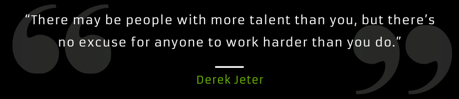There may be people with more talent than you but there's no excuse for anyone to work harder than you do