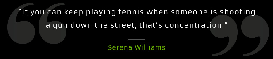 If you can keep playing tennis when someone is shooting a gun down the street, that's concentration